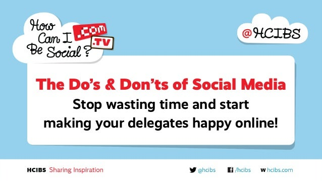The Do's & Don'ts of Social Media Stop wasting time and start making your delegates happy online!