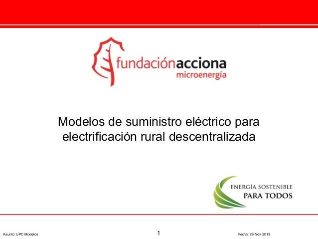 Modelos de suministro eléctrico para electrificación rural descentralizada  Asunto: UPC Modelos  1  Fecha: 29 Nov 2013
