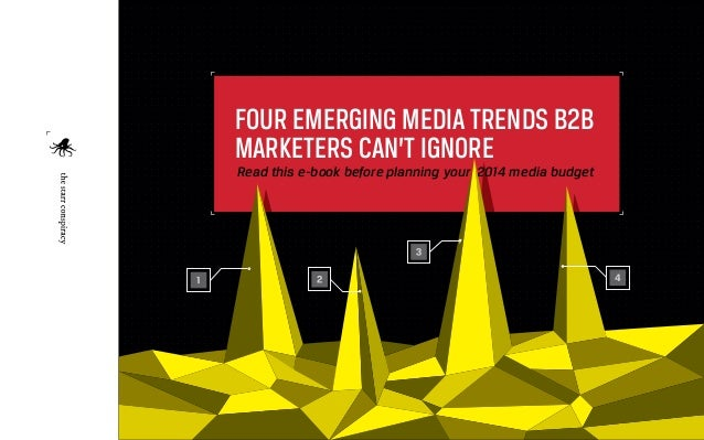 FOUR EMERGING MEDIA TRENDS B2B MARKETERS CAN'T IGNORE  Read this e-book before planning your 2014 media budget  1