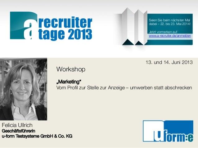 """Felicia UllrichGeschäftsführerinu-form Testsysteme GmbH & Co. KG13. und 14. Juni 2013Workshop""""Marketing""""Vom Profil zur Stel..."""