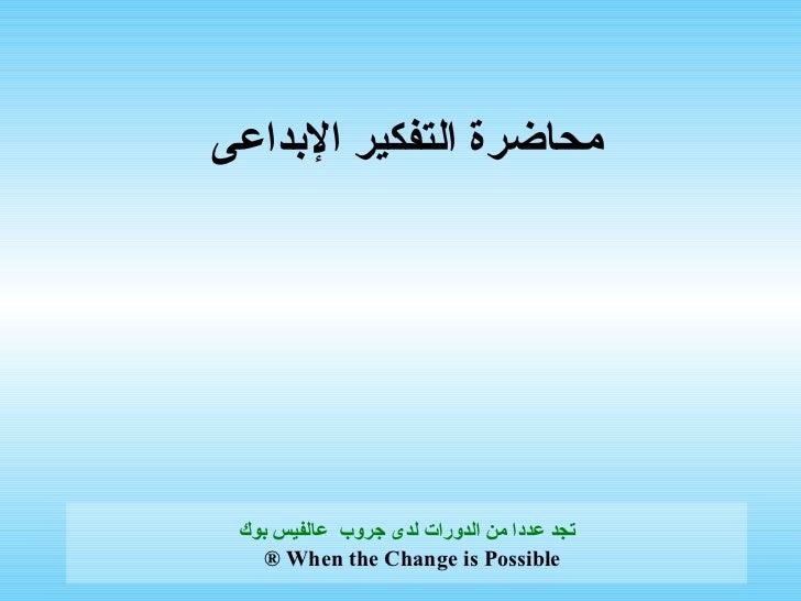 محاضرة التفكير الإبداعى   تجد عددا من الدورات لدى  جروب   عالفيس بوك When the Change is Possible ®