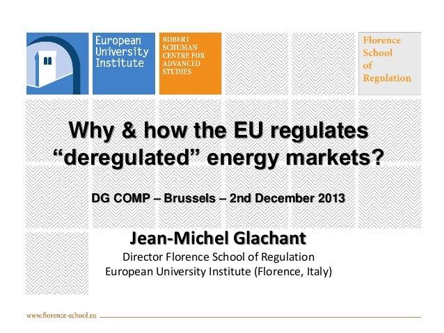 "Why & how the EU regulates ""deregulated"" energy markets? DG COMP – Brussels – 2nd December 2013  Jean-Michel Glachant Dire..."