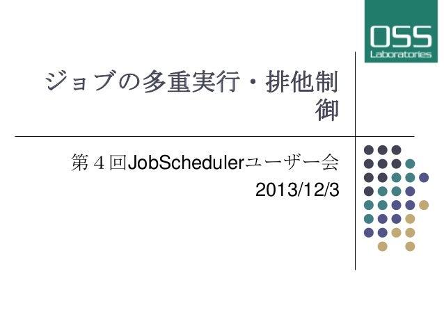 ジョブの多重実行・排他制 御 第4回JobSchedulerユーザー会 2013/12/3