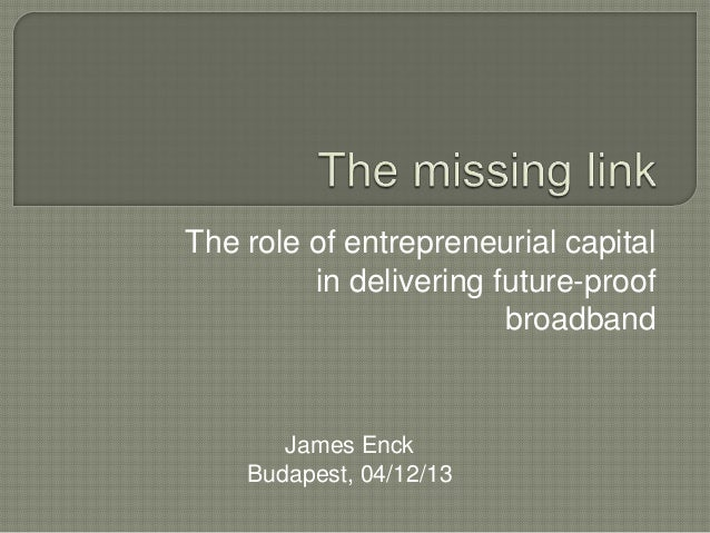 The role of entrepreneurial capital in delivering future-proof broadband  James Enck Budapest, 04/12/13