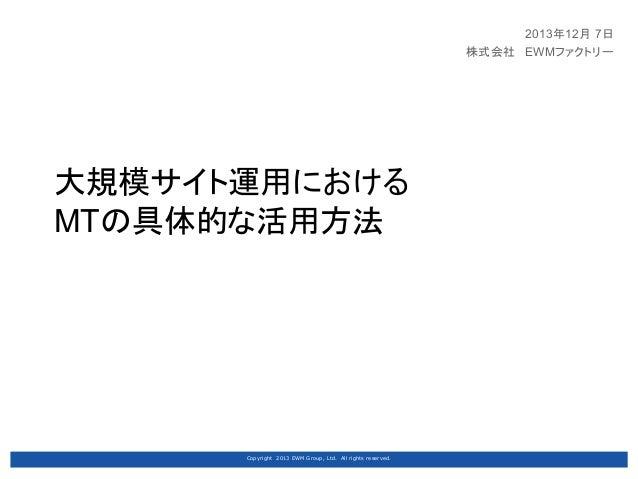 2013年12月 7日 株式会社 EWMファクトリー  大規模サイト運用における MTの具体的な活用方法  Copyright 2013 EWM Group, Ltd. All rights reserved.
