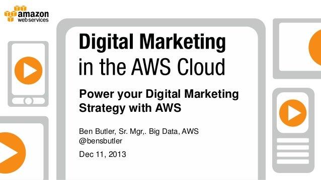 Power your Digital Marketing Strategy with AWS Ben Butler, Sr. Mgr,. Big Data, AWS @bensbutler  Dec 11, 2013