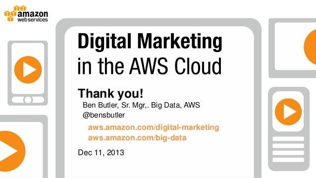 Thank you! Ben Butler, Sr. Mgr,. Big Data, AWS @bensbutler  aws.amazon.com/digital-marketing aws.amazon.com/big-data Dec 1...