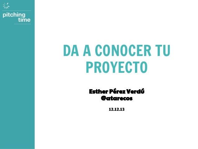 DA A CONOCER TU PROYECTO Esther Pérez Verdú @atarecos 12.12.13