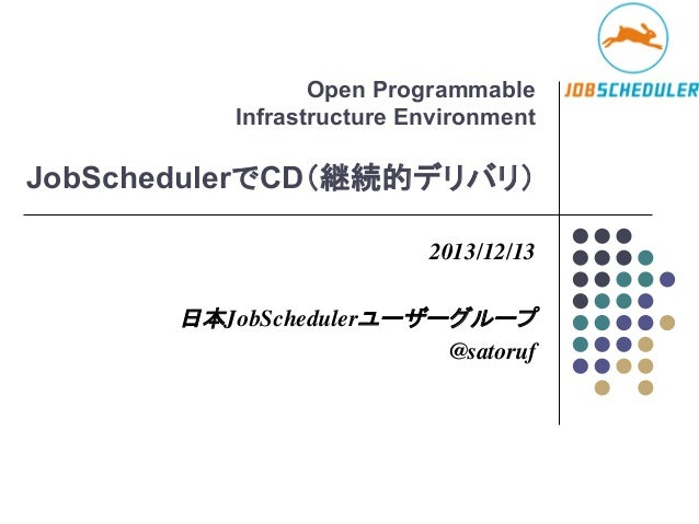 Open Programmable Infrastructure Environment  JobSchedulerでCD(継続的デリバリ) 2013/12/13    日本JobSchedulerユーザーグループ  @satoruf