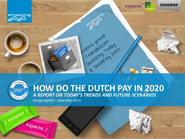 HOW DO THE DUTCH PAY IN 2020  A REPORT ON TODAY'S TRENDS AND FUTURE SCENARIOS Shopping2020 - December 2013