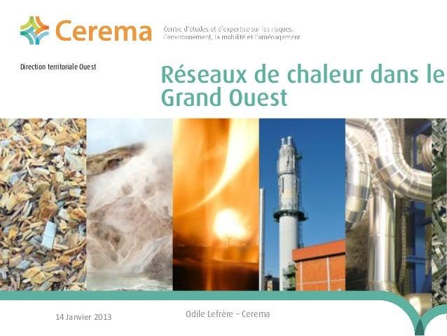 Direction territoriale Ouest  14 Janvier 2013  Réseaux de chaleur dans le Grand Ouest  Odile Lefrère – Cerema