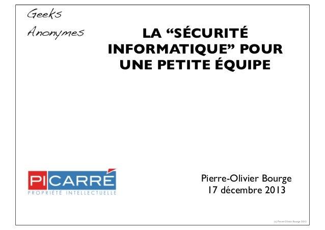 """LA """"SÉCURITÉ INFORMATIQUE"""" POUR UNE PETITE ÉQUIPE Pierre-Olivier Bourge 17 décembre 2013 (c) Pierre-Olivier Bourge 2013 Ge..."""