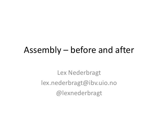 Assembly – before and after Lex Nederbragt lex.nederbragt@ibv.uio.no @lexnederbragt