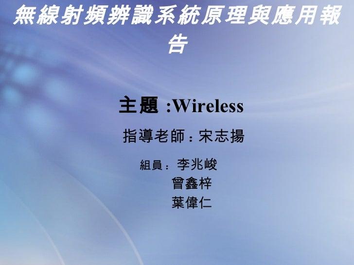 無線射頻辨識系統原理與應用報告 組員 :  李兆峻 曾鑫梓 葉偉仁 主題 :Wireless  指導老師 : 宋志揚