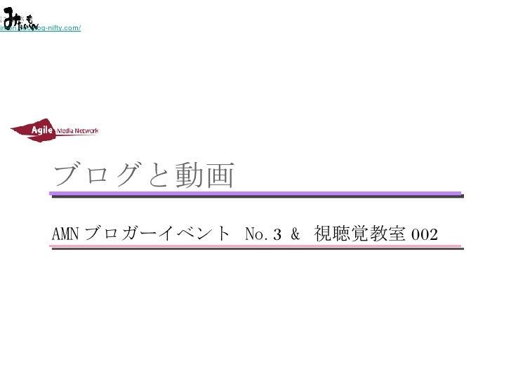ブログと動画 <ul><li>AMN ブロガーイベント  No.3 &  視聴覚教室 002 </li></ul>