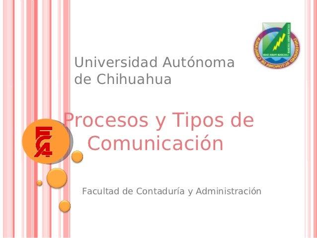 Universidad Autónoma de ChihuahuaProcesos y Tipos de  Comunicación Facultad de Contaduría y Administración