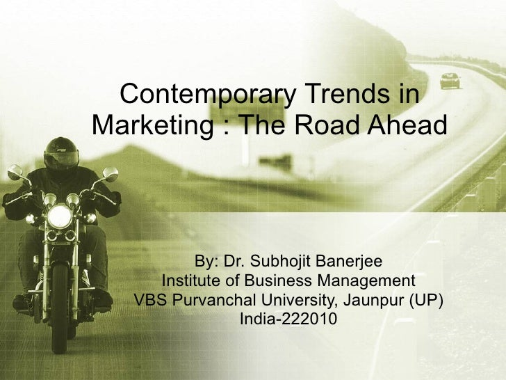 Contemporary Trends in Marketing : The Road Ahead By: Dr. Subhojit Banerjee Institute of Business Management VBS Purvancha...