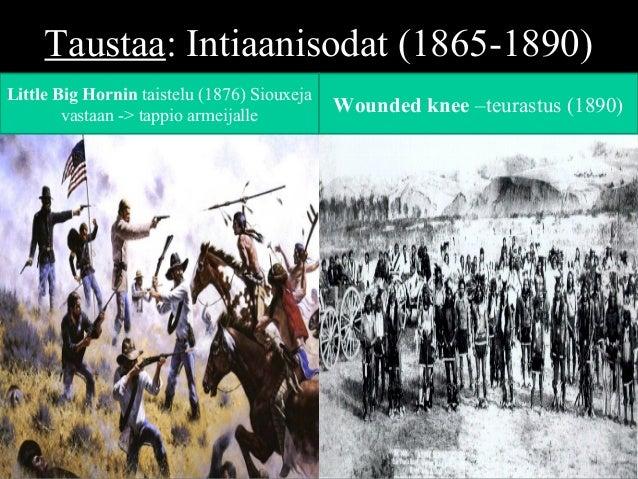 Taustaa: Intiaanisodat (1865-1890) Little Big Hornin taistelu (1876) Siouxeja vastaan -> tappio armeijalle Wounded knee –t...