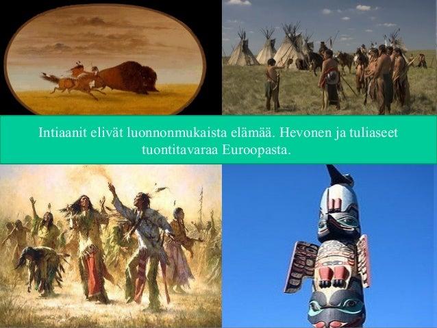 Intiaanit elivät luonnonmukaista elämää. Hevonen ja tuliaseet tuontitavaraa Euroopasta.