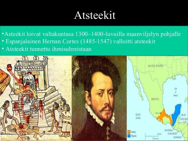 Atsteekit •Asteekit loivat valtakuntasa 1300–1400-luvuilla maanviljelyn pohjalle • Espanjalainen Hernan Cortes (1485-1547)...