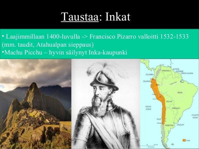 Taustaa: Inkat • Laajimmillaan 1400-luvulla -> Francisco Pizarro valloitti 1532-1533 (mm. taudit, Atahualpan sieppaus) •Ma...