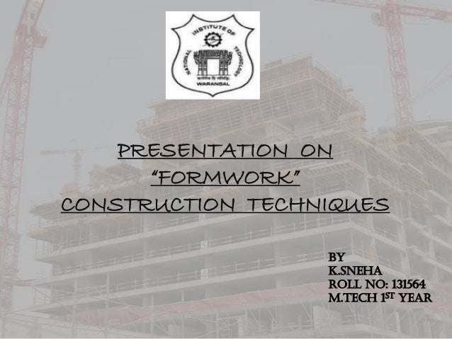 "PRESENTATION ON ""FORMWORK"" CONSTRUCTION TECHNIQUES BY K.SNEHA ROlL NO: 131564 M.Tech 1st year"