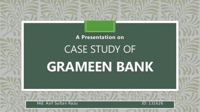 CASE STUDY OF GRAMEEN BANK A Presentation on Md. Asif Sultan Razu ID: 131626