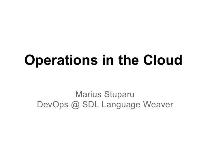 Operations in the Cloud         Marius Stuparu DevOps @ SDL Language Weaver