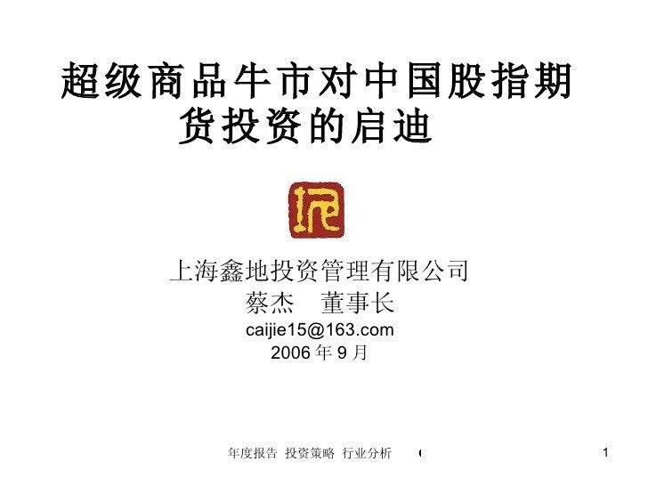 超级商品牛市对中国股指期货投资的启迪  上海鑫地投资管理有限公司 蔡杰  董事长 [email_address] 2006 年 9 月