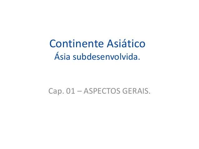 Continente Asiático Ásia subdesenvolvida. Cap. 01 – ASPECTOS GERAIS.