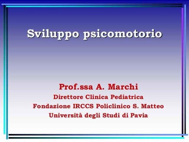 Sviluppo psicomotorio Prof.ssa A. Marchi Direttore Clinica Pediatrica Fondazione IRCCS Policlinico S. Matteo Università de...