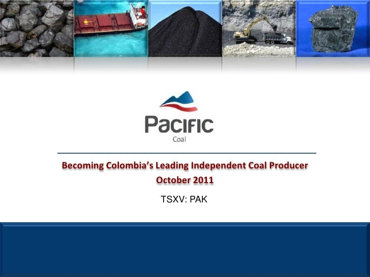 Becoming Colombia's Leading Independent Coal Producer                    October 2011                     TSXV: PAK