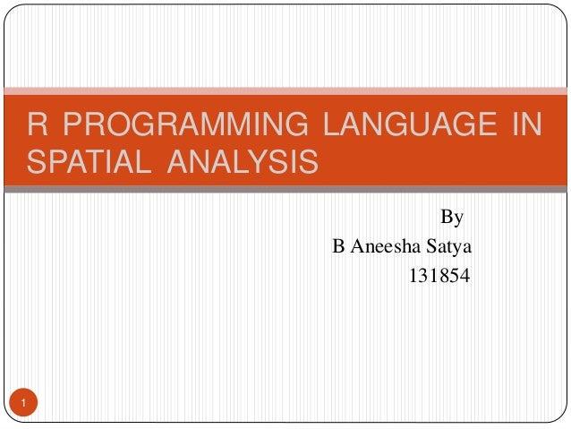 By B Aneesha Satya 131854 1 R PROGRAMMING LANGUAGE IN SPATIAL ANALYSIS