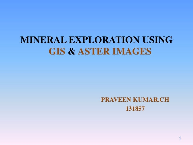 MINERAL EXPLORATION USING GIS & ASTER IMAGES PRAVEEN KUMAR.CH 131857 1