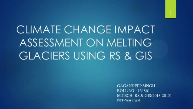 CLIMATE CHANGE IMPACT ASSESSMENT ON MELTING GLACIERS USING RS & GIS GAGANDEEP SINGH ROLL NO.- 131861 M.TECH- RS & GIS(2013...
