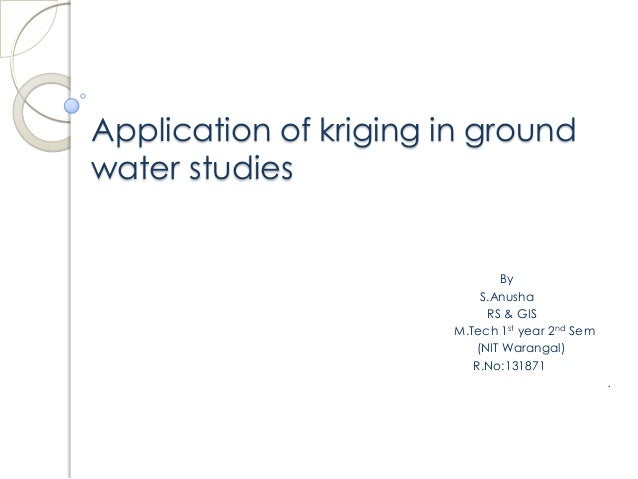 Application of kriging in ground water studies By S.Anusha RS & GIS M.Tech 1st year 2nd Sem (NIT Warangal) R.No:131871 .