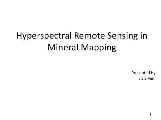 Hyperspectral Remote Sensing in Mineral Mapping Presented by J S S Vani 1