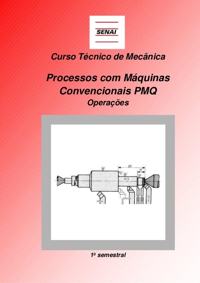 Curso Técnico de Mecânica  Processos com Máquinas Convencionais PMQ Operações  1o semestral