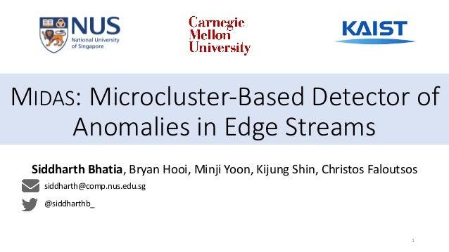 1 MIDAS: Microcluster-Based Detector of Anomalies in Edge Streams Siddharth Bhatia, Bryan Hooi, Minji Yoon, Kijung Shin, C...