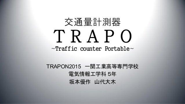 交通量計測器 TRAPO~Traffic counter Portable~ TRAPON2015 一関工業高等専門学校 電気情報工学科 5年 坂本優作 山代大木