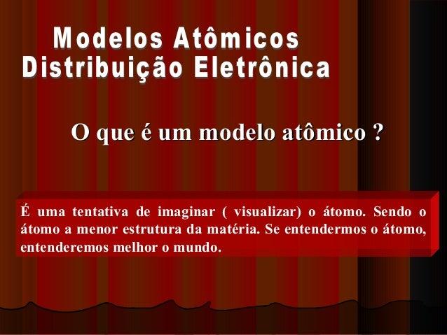 O que é um modelo atômico ?É uma tentativa de imaginar ( visualizar) o átomo. Sendo oátomo a menor estrutura da matéria. S...