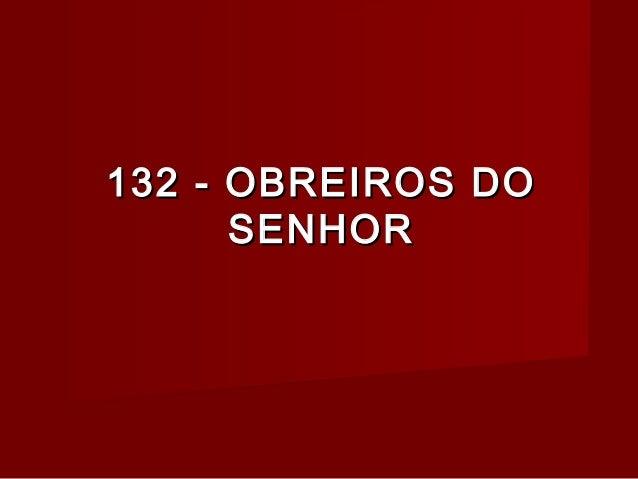 132 - OBREIROS DO132 - OBREIROS DO SENHORSENHOR