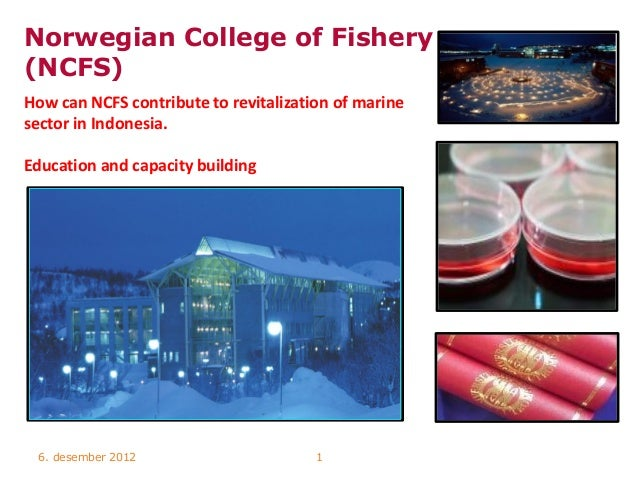 Norwegian College of Fishery(NCFS)How can NCFS contribute to revitalization of marinesector in Indonesia.Education and cap...