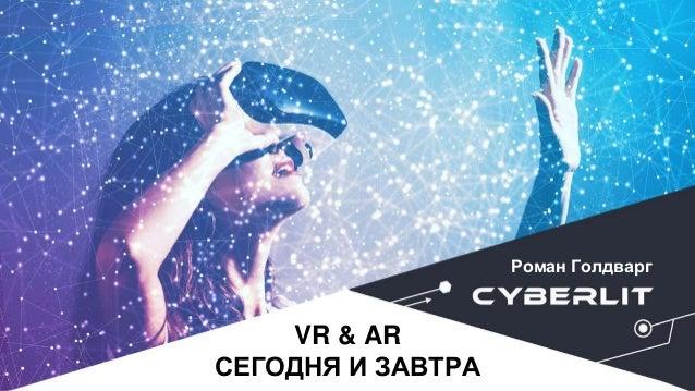 VR & AR СЕГОДНЯ И ЗАВТРА Роман Голдварг