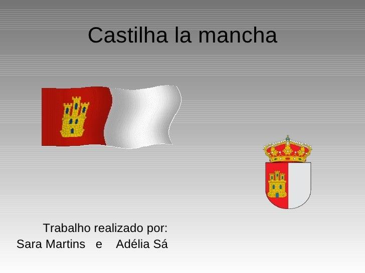 Castilha la mancha <ul><li>Trabalho realizado por: </li></ul><ul><li>Sara Martins  e  Adélia Sá </li></ul>