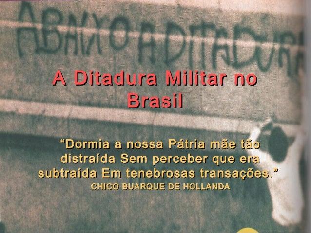 """A Ditadura Militar noA Ditadura Militar no BrasilBrasil """"""""Dormia a nossa Pátria mãe tãoDormia a nossa Pátria mãe tão distr..."""