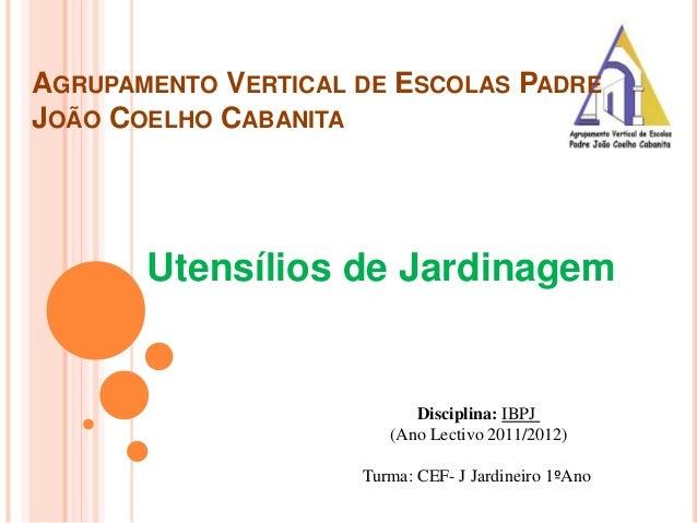 AGRUPAMENTO VERTICAL DE ESCOLAS PADRE JOÃO COELHO CABANITA Utensílios de Jardinagem Disciplina: IBPJ (Ano Lectivo 2011/201...