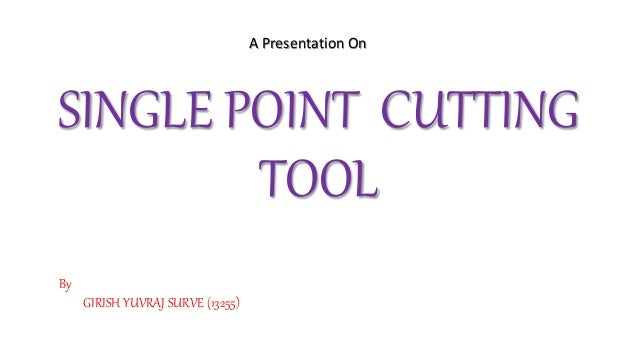 SINGLE POINT CUTTING TOOL A Presentation On By GIRISH YUVRAJ SURVE (13255)