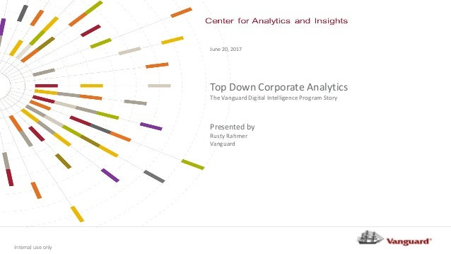 Internal use only Top Down Corporate Analytics The Vanguard Digital Intelligence Program Story June 20, 2017 Presented by ...