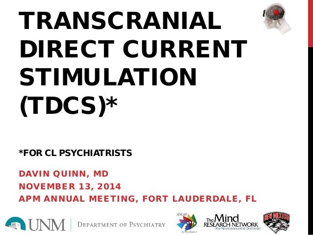 TRANSCRANIAL DIRECT CURRENT STIMULATION (TDCS)* *FOR CL PSYCHIATRISTS DAVIN QUINN, MD NOVEMBER 13, 2014 APM ANNUAL MEETING...